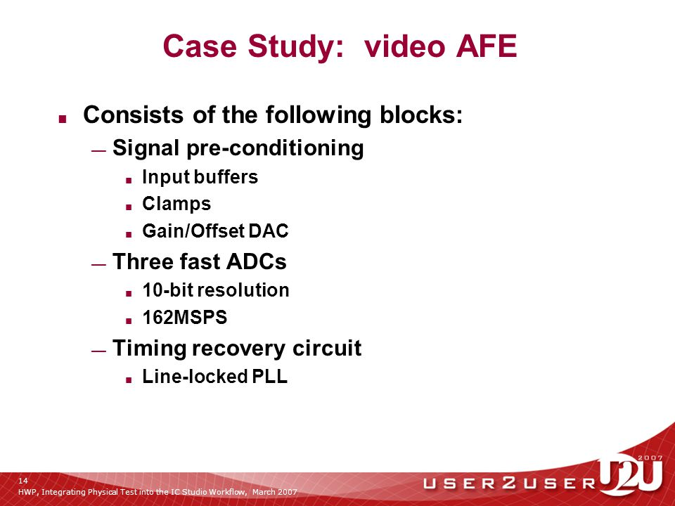 HWP, Integrating Physical Test into the IC Studio Workflow, March 2007 14 Case Study: video AFE ■ Consists of the following blocks: — Signal pre-conditioning ■ Input buffers ■ Clamps ■ Gain/Offset DAC — Three fast ADCs ■ 10-bit resolution ■ 162MSPS — Timing recovery circuit ■ Line-locked PLL