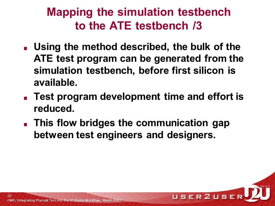 HWP, Integrating Physical Test into the IC Studio Workflow, March 2007 22 Mapping the simulation testbench to the ATE testbench /3 ■ Using the method described, the bulk of the ATE test program can be generated from the simulation testbench, before first silicon is available.