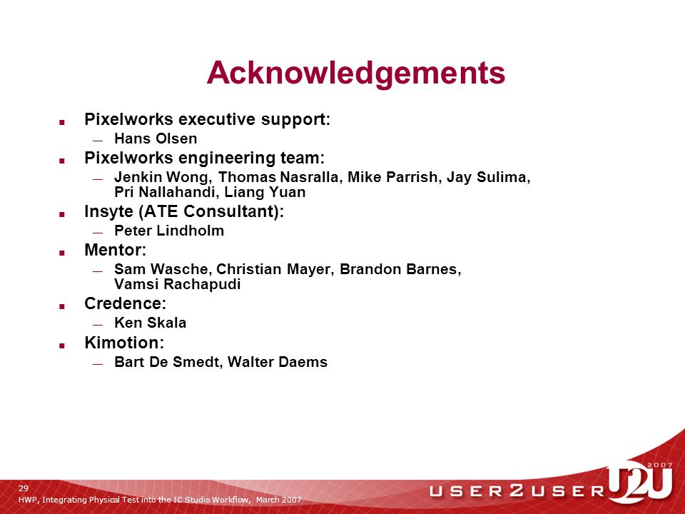 HWP, Integrating Physical Test into the IC Studio Workflow, March 2007 29 Acknowledgements ■ Pixelworks executive support: — Hans Olsen ■ Pixelworks engineering team: — Jenkin Wong, Thomas Nasralla, Mike Parrish, Jay Sulima, Pri Nallahandi, Liang Yuan ■ Insyte (ATE Consultant): — Peter Lindholm ■ Mentor: — Sam Wasche, Christian Mayer, Brandon Barnes, Vamsi Rachapudi ■ Credence: — Ken Skala ■ Kimotion: — Bart De Smedt, Walter Daems