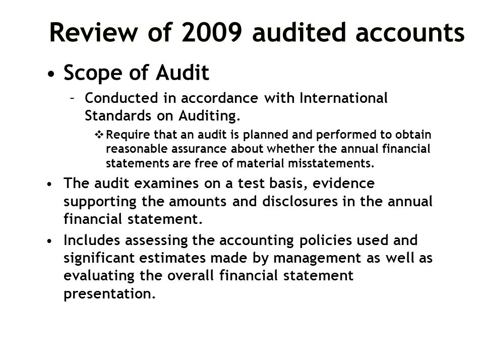 Review of 2009 audited accounts Scope of Audit –Conducted in accordance with International Standards on Auditing.  Require that an audit is planned a
