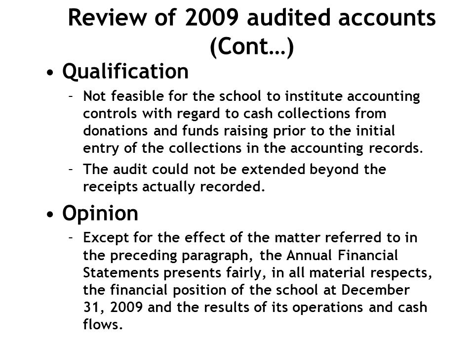 Review of 2009 audited accounts (Cont…) Qualification –Not feasible for the school to institute accounting controls with regard to cash collections fr