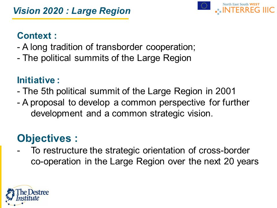 Vision 2020 : Large Region Context : - A long tradition of transborder cooperation; - The political summits of the Large Region Initiative : - The 5th political summit of the Large Region in 2001 - A proposal to develop a common perspective for further development and a common strategic vision.