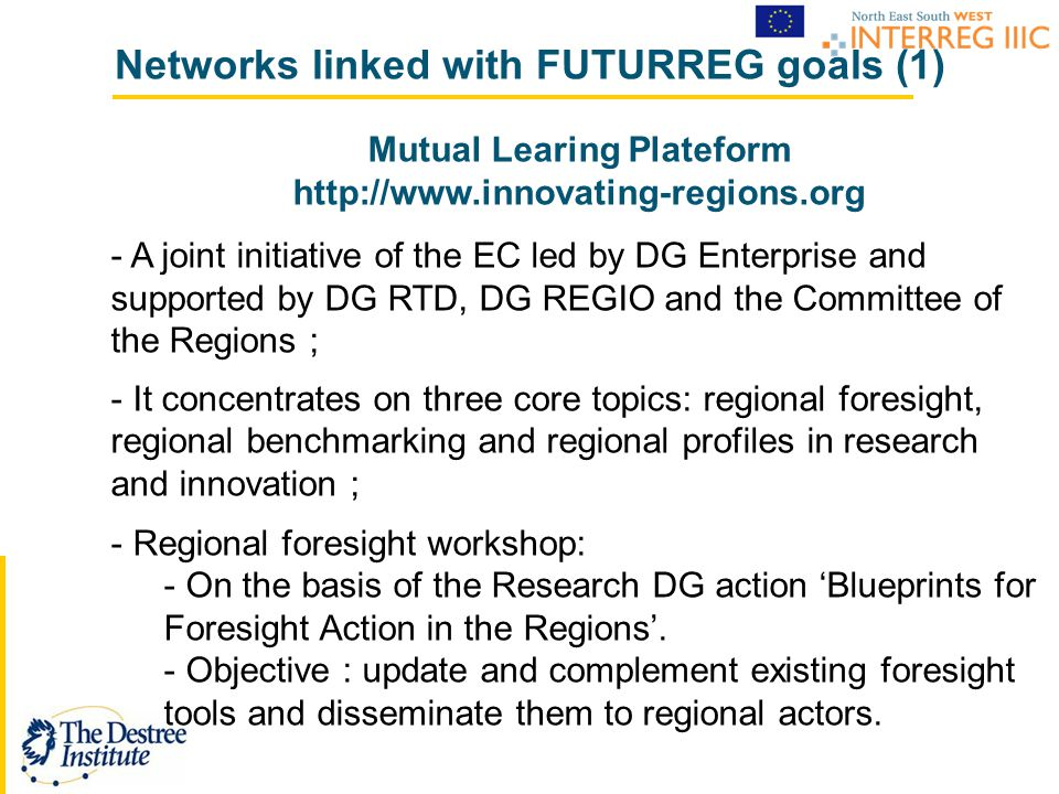 Networks linked with FUTURREG goals (1) Mutual Learing Plateform http://www.innovating-regions.org - A joint initiative of the EC led by DG Enterprise and supported by DG RTD, DG REGIO and the Committee of the Regions ; - It concentrates on three core topics: regional foresight, regional benchmarking and regional profiles in research and innovation ; - Regional foresight workshop: - On the basis of the Research DG action 'Blueprints for Foresight Action in the Regions'.