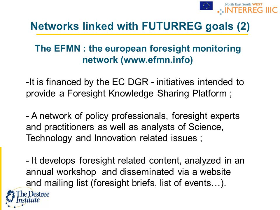 The EFMN : the european foresight monitoring network (www.efmn.info) -It is financed by the EC DGR - initiatives intended to provide a Foresight Knowledge Sharing Platform ; - A network of policy professionals, foresight experts and practitioners as well as analysts of Science, Technology and Innovation related issues ; - It develops foresight related content, analyzed in an annual workshop and disseminated via a website and mailing list (foresight briefs, list of events…).