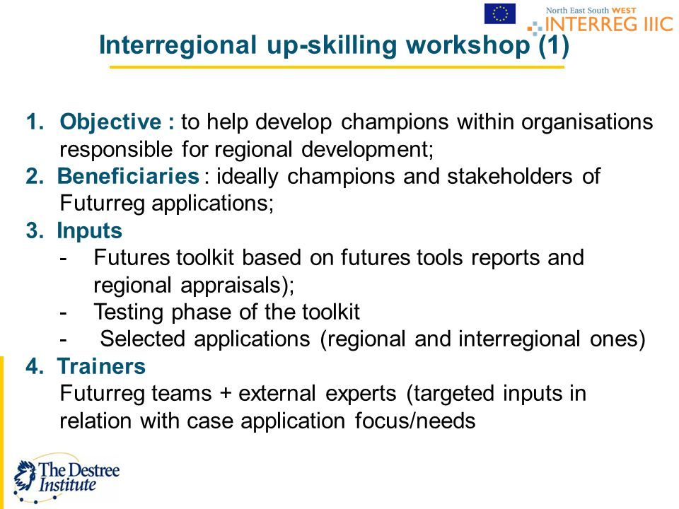 Interregional up-skilling workshop (1) 1.Objective : to help develop champions within organisations responsible for regional development; 2. Beneficia