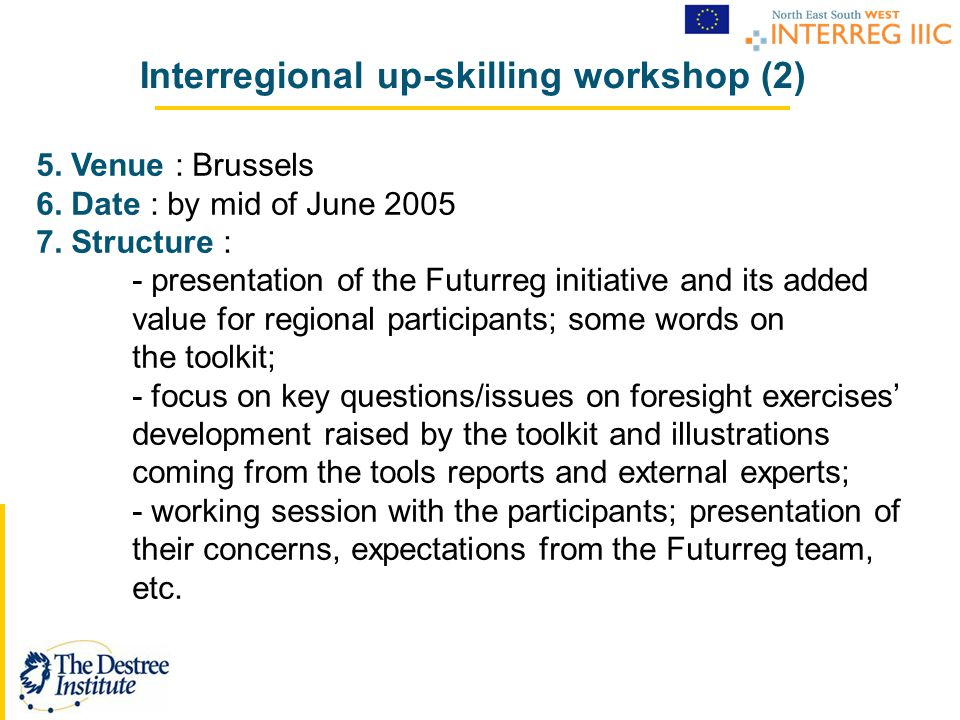 Interregional up-skilling workshop (2) 5. Venue : Brussels 6. Date : by mid of June 2005 7. Structure : - presentation of the Futurreg initiative and