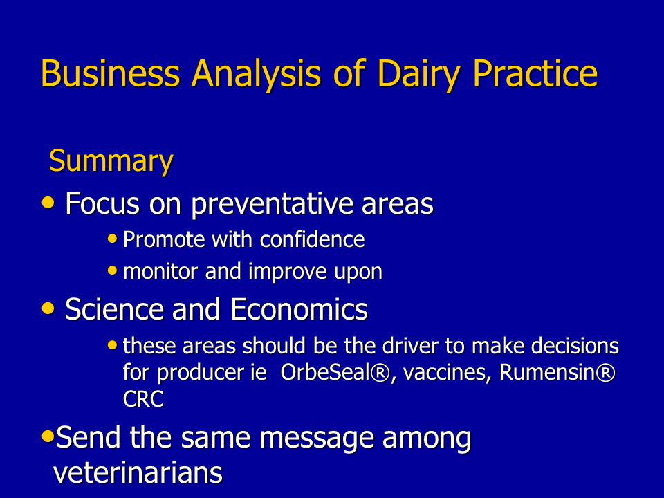 Business Analysis of Dairy Practice Summary Summary Focus on preventative areas Focus on preventative areas Promote with confidence Promote with confidence monitor and improve upon monitor and improve upon Science and Economics Science and Economics these areas should be the driver to make decisions for producer ie OrbeSeal®, vaccines, Rumensin® CRC these areas should be the driver to make decisions for producer ie OrbeSeal®, vaccines, Rumensin® CRC Send the same message among veterinarians Send the same message among veterinarians