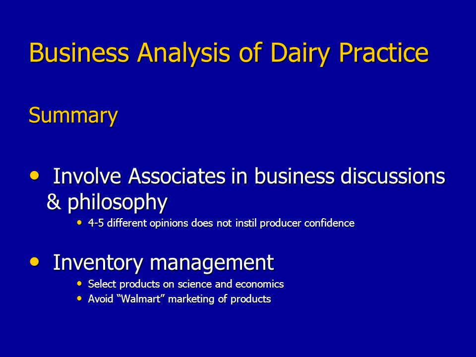 Business Analysis of Dairy Practice Summary Involve Associates in business discussions & philosophy Involve Associates in business discussions & philosophy 4-5 different opinions does not instil producer confidence 4-5 different opinions does not instil producer confidence Inventory management Inventory management Select products on science and economics Select products on science and economics Avoid Walmart marketing of products Avoid Walmart marketing of products