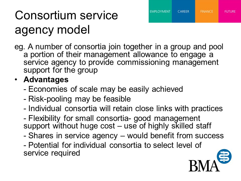Consortium service agency model eg. A number of consortia join together in a group and pool a portion of their management allowance to engage a servic