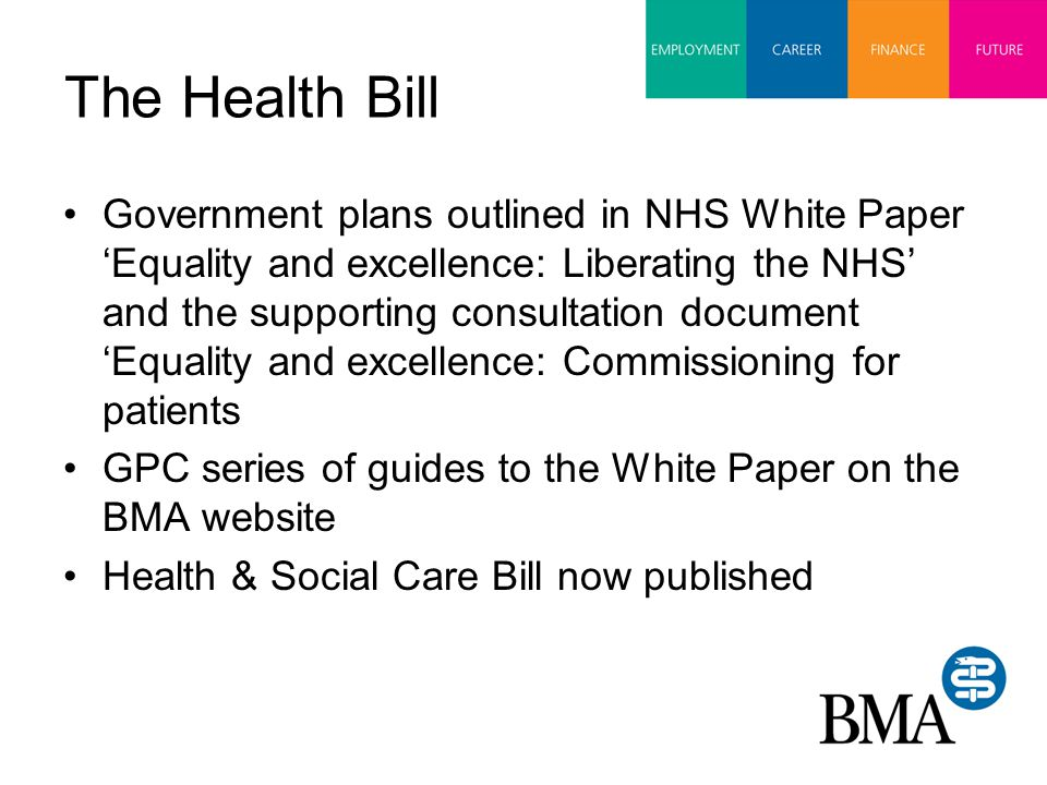 The Health Bill Government plans outlined in NHS White Paper 'Equality and excellence: Liberating the NHS' and the supporting consultation document 'Equality and excellence: Commissioning for patients GPC series of guides to the White Paper on the BMA website Health & Social Care Bill now published