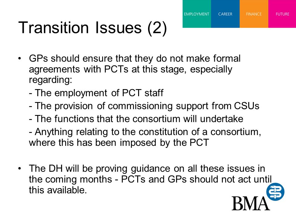 Transition Issues (2) GPs should ensure that they do not make formal agreements with PCTs at this stage, especially regarding: - The employment of PCT staff - The provision of commissioning support from CSUs - The functions that the consortium will undertake - Anything relating to the constitution of a consortium, where this has been imposed by the PCT The DH will be proving guidance on all these issues in the coming months - PCTs and GPs should not act until this available.