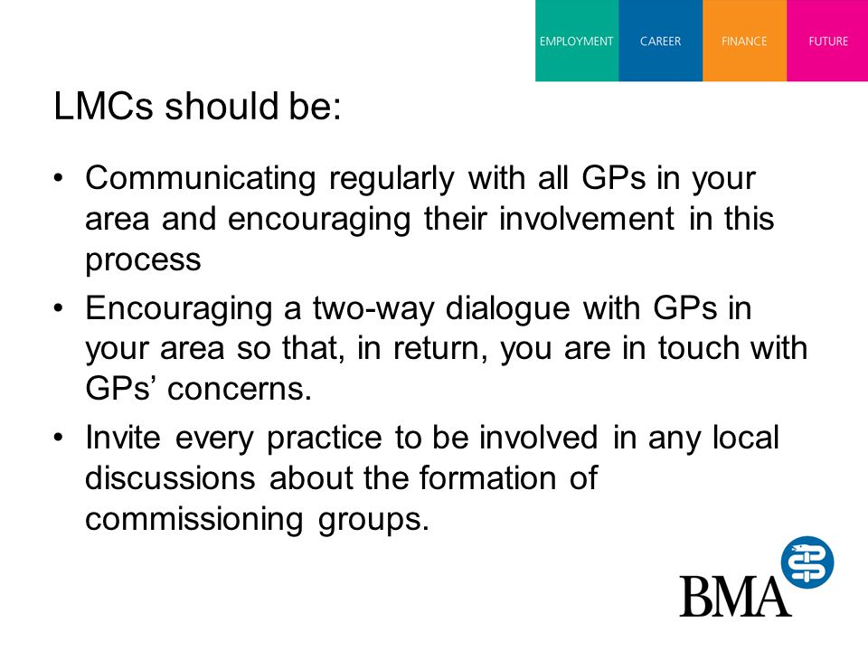 LMCs should be: Communicating regularly with all GPs in your area and encouraging their involvement in this process Encouraging a two-way dialogue with GPs in your area so that, in return, you are in touch with GPs' concerns.
