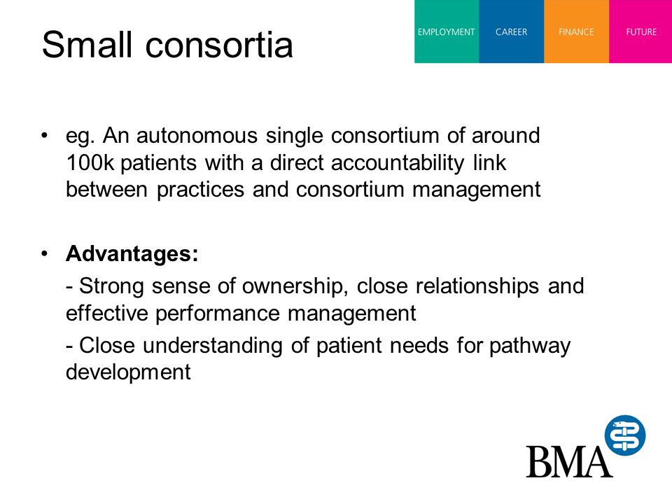 Small consortia (2) Disadvantages: - Financial risk management problems - Small budget variation would have more impact - Problems with secondary care links where acute trust is larger - Difficult to utilise economies of scale - Reduced access to best clinical leaders and skilled staff – reduced influence of best clinical leaders - Familiarity could lead to favouritism and accusations of bias