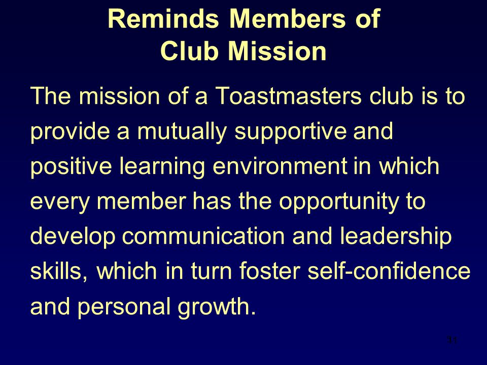 11 Reminds Members of Club Mission The mission of a Toastmasters club is to provide a mutually supportive and positive learning environment in which every member has the opportunity to develop communication and leadership skills, which in turn foster self-confidence and personal growth.