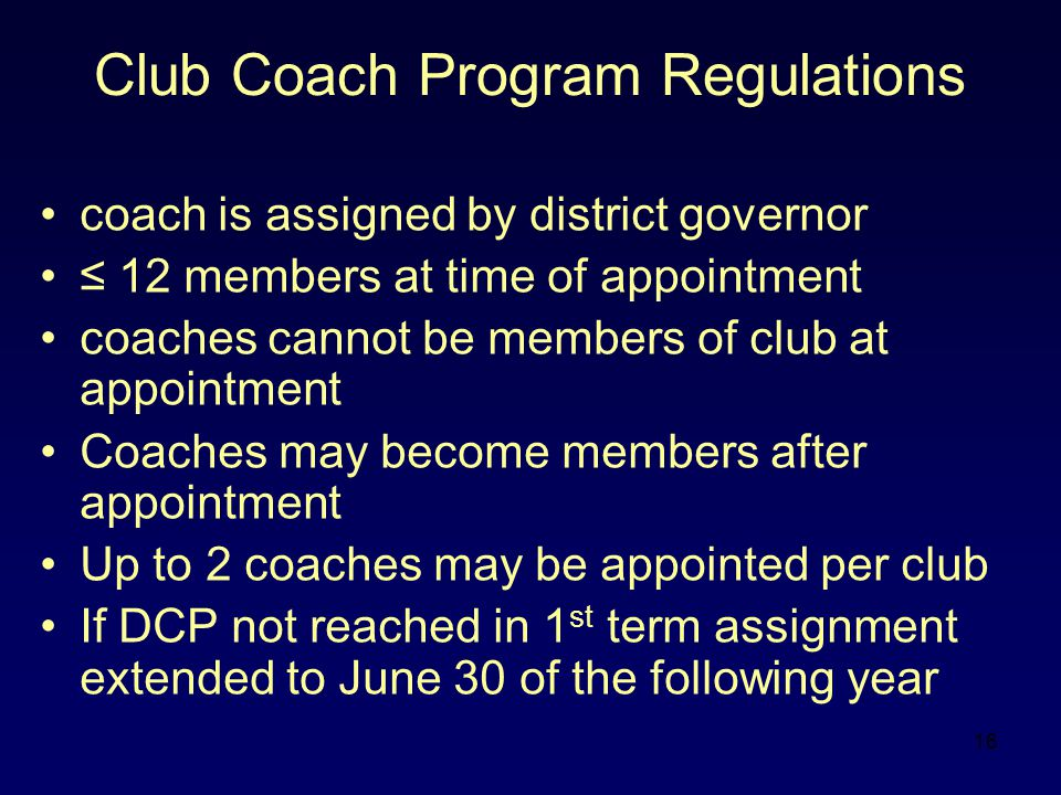 16 Club Coach Program Regulations coach is assigned by district governor ≤ 12 members at time of appointment coaches cannot be members of club at appointment Coaches may become members after appointment Up to 2 coaches may be appointed per club If DCP not reached in 1 st term assignment extended to June 30 of the following year