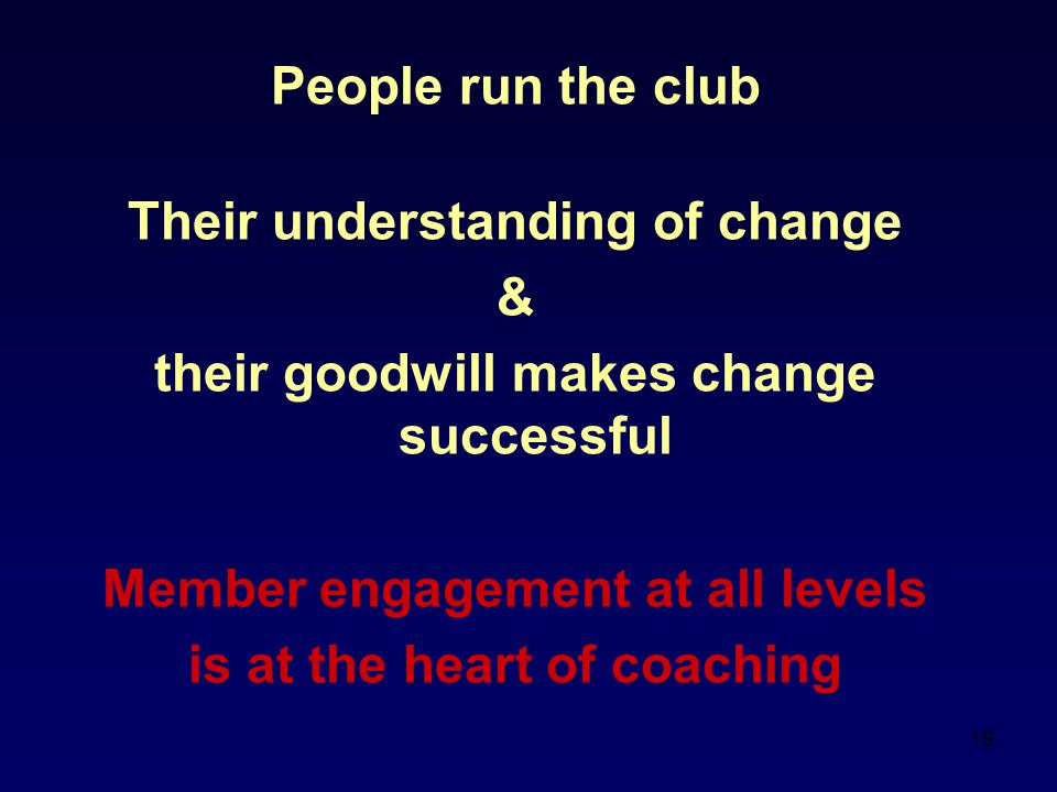 19 People run the club Their understanding of change & their goodwill makes change successful Member engagement at all levels is at the heart of coaching