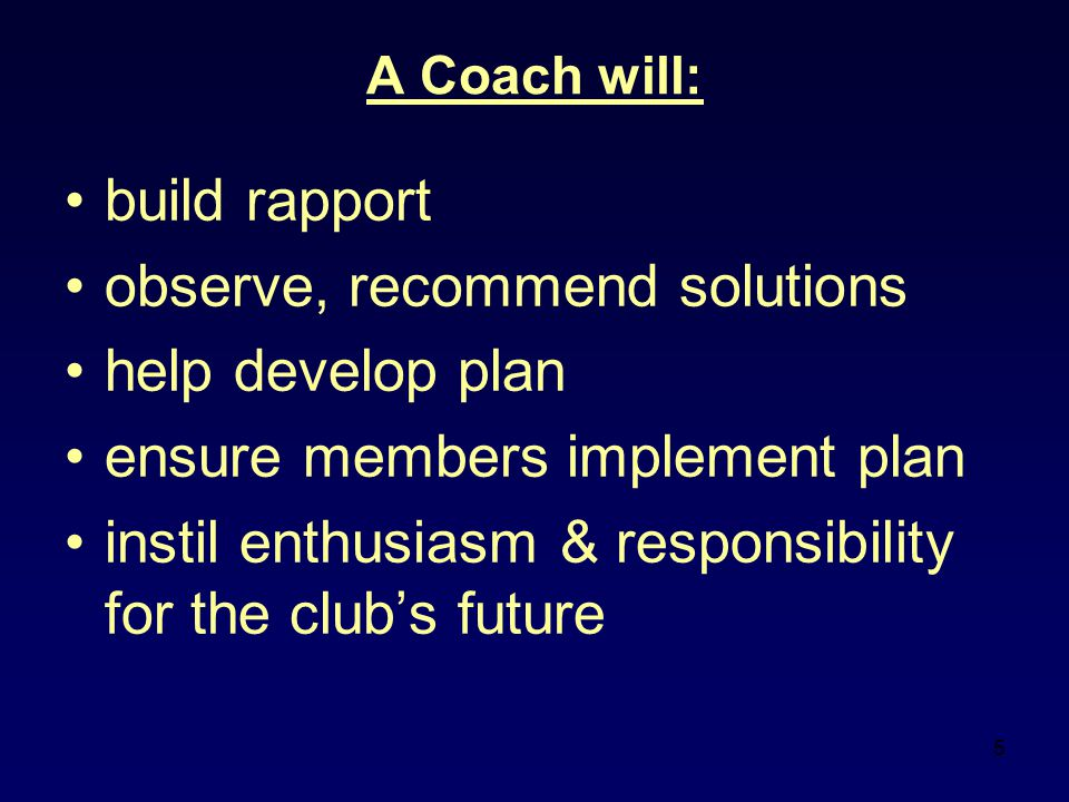 5 A Coach will: build rapport observe, recommend solutions help develop plan ensure members implement plan instil enthusiasm & responsibility for the club's future