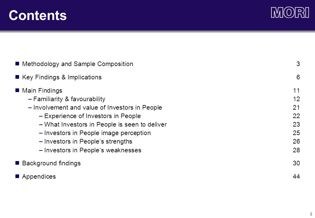 2 Methodology and Sample Composition3 Key Findings & Implications6 Main Findings11 –Familiarity & favourability12 –Involvement and value of Investors in People 21 –Experience of Investors in People22 –What Investors in People is seen to deliver23 –Investors in People image perception25 –Investors in People's strengths26 –Investors in People's weaknesses 28 Background findings30 Appendices44 Contents