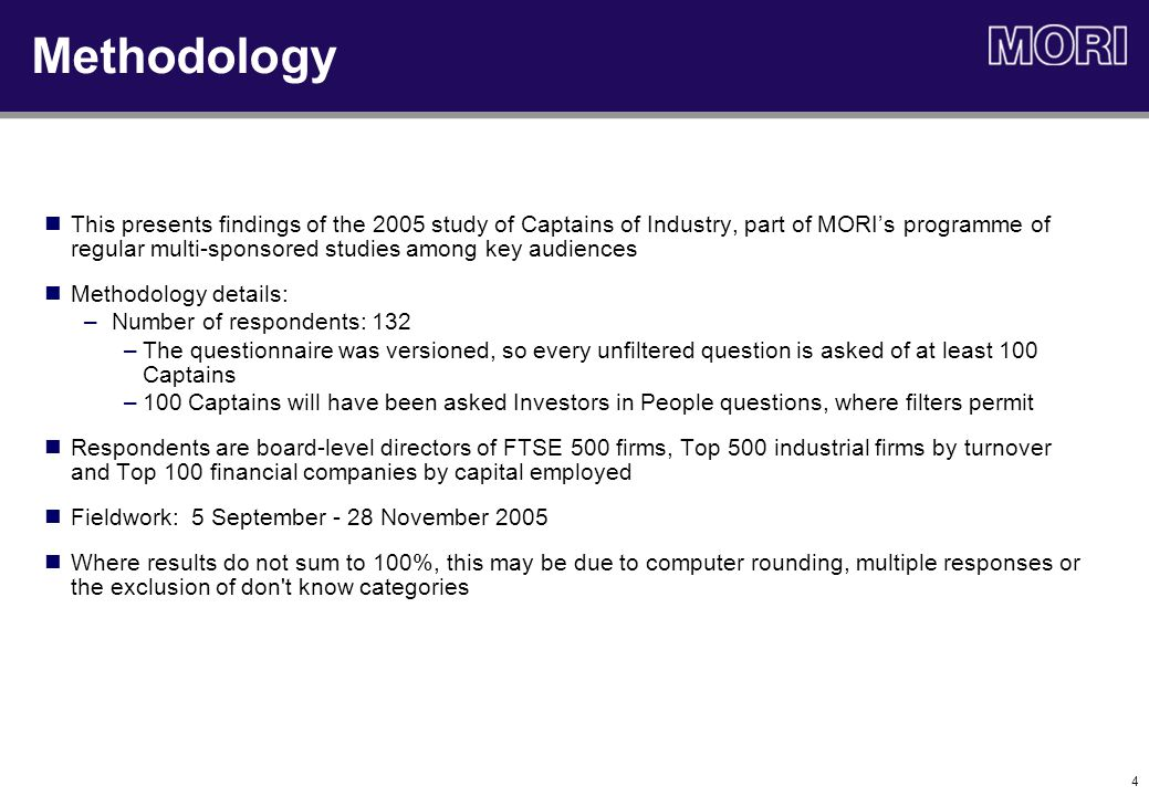 4 Methodology This presents findings of the 2005 study of Captains of Industry, part of MORI's programme of regular multi-sponsored studies among key audiences Methodology details: –Number of respondents: 132 –The questionnaire was versioned, so every unfiltered question is asked of at least 100 Captains –100 Captains will have been asked Investors in People questions, where filters permit Respondents are board-level directors of FTSE 500 firms, Top 500 industrial firms by turnover and Top 100 financial companies by capital employed Fieldwork: 5 September - 28 November 2005 Where results do not sum to 100%, this may be due to computer rounding, multiple responses or the exclusion of don t know categories