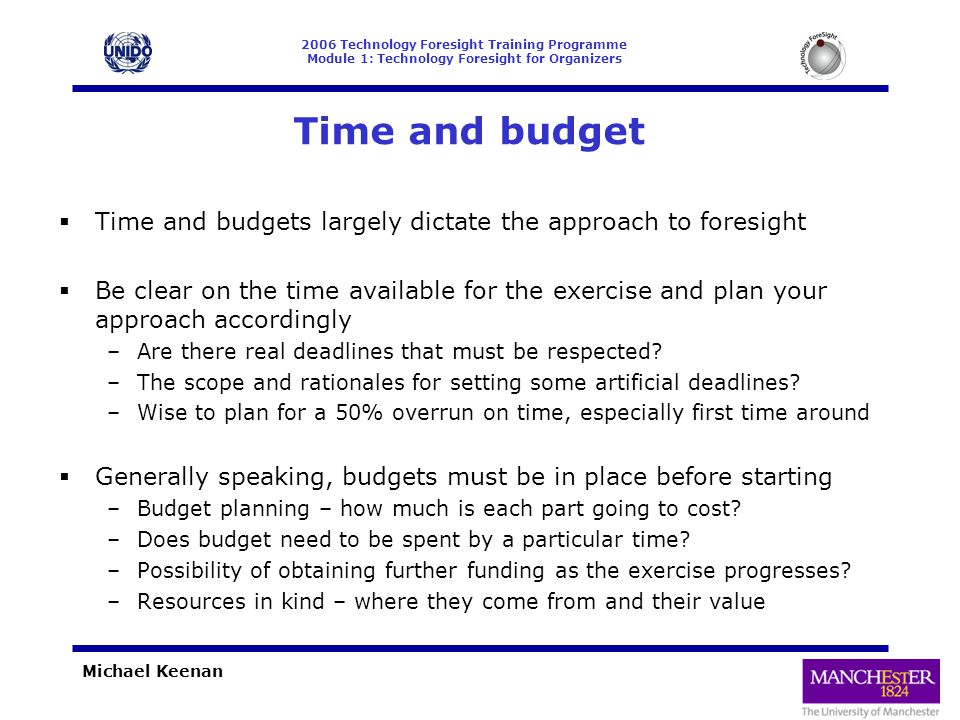 2006 Technology Foresight Training Programme Module 1: Technology Foresight for Organizers Michael Keenan Time and budget  Time and budgets largely dictate the approach to foresight  Be clear on the time available for the exercise and plan your approach accordingly –Are there real deadlines that must be respected.
