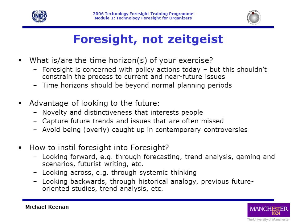 2006 Technology Foresight Training Programme Module 1: Technology Foresight for Organizers Michael Keenan Summary  Foresight managers / practitioners face numerous challenges  Some of these can be anticipated beforehand and possible options thought about – a key advantage in using the scoping framework introduced here  Others will be unexpected and will need to be dealt with as they arise  This presentation has aimed to highlight some of those things that can be thought about beforehand