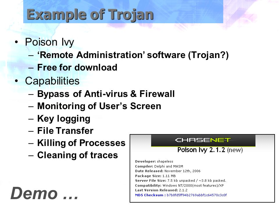 Example of Trojan Poison Ivy –'Remote Administration' software (Trojan ) –Free for download Capabilities –Bypass of Anti-virus & Firewall –Monitoring of User's Screen –Key logging –File Transfer –Killing of Processes –Cleaning of traces Demo …