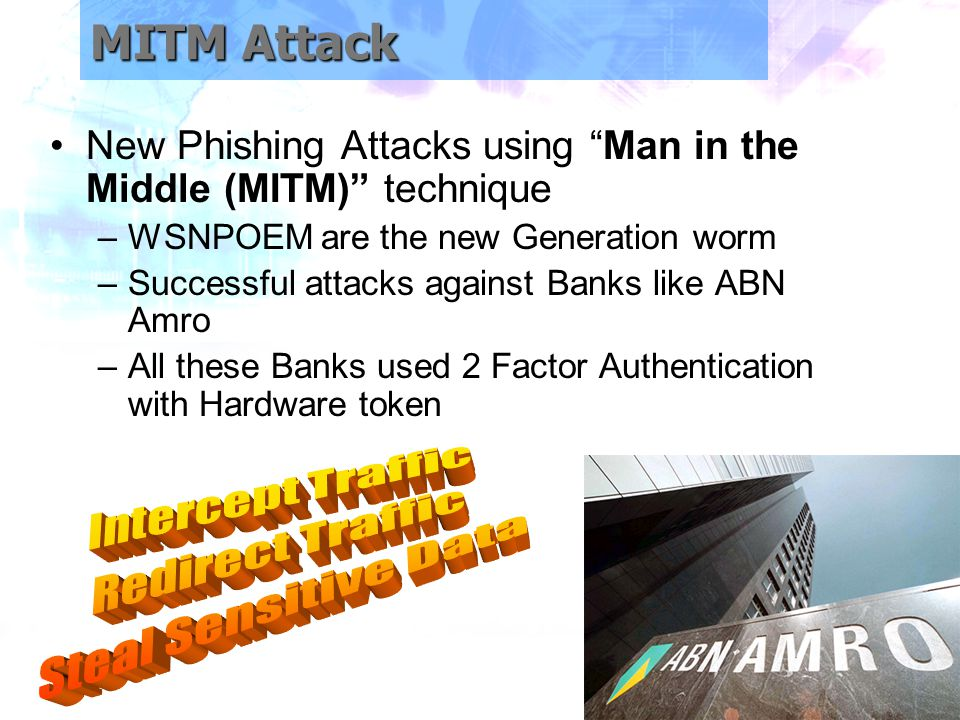 MITM Attack New Phishing Attacks using Man in the Middle (MITM) technique –WSNPOEM are the new Generation worm –Successful attacks against Banks like ABN Amro –All these Banks used 2 Factor Authentication with Hardware token