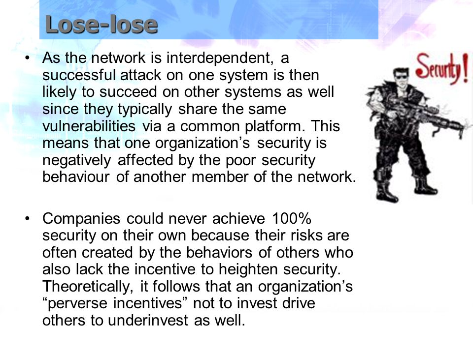 Lose-lose As the network is interdependent, a successful attack on one system is then likely to succeed on other systems as well since they typically share the same vulnerabilities via a common platform.