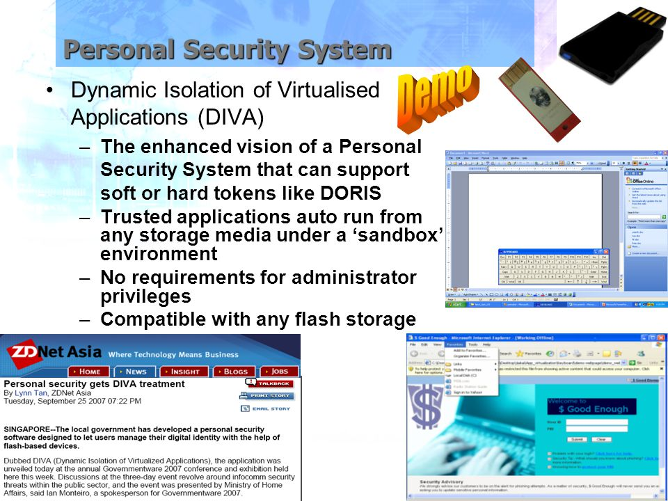 Personal Security System Dynamic Isolation of Virtualised Applications (DIVA) –The enhanced vision of a Personal Security System that can support soft or hard tokens like DORIS –Trusted applications auto run from any storage media under a 'sandbox' environment –No requirements for administrator privileges –Compatible with any flash storage