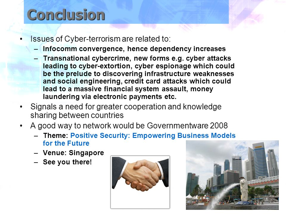 Conclusion Issues of Cyber-terrorism are related to: –Infocomm convergence, hence dependency increases –Transnational cybercrime, new forms e.g.