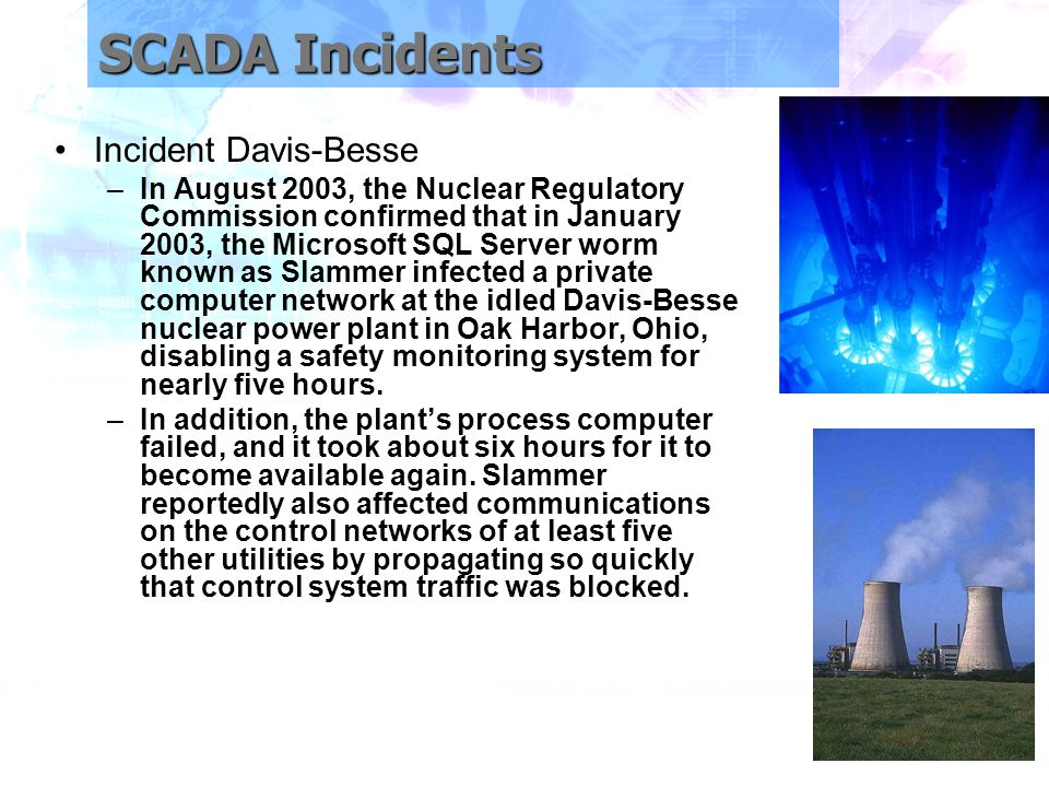 SCADA Incidents Incident Davis-Besse –In August 2003, the Nuclear Regulatory Commission confirmed that in January 2003, the Microsoft SQL Server worm known as Slammer infected a private computer network at the idled Davis-Besse nuclear power plant in Oak Harbor, Ohio, disabling a safety monitoring system for nearly five hours.