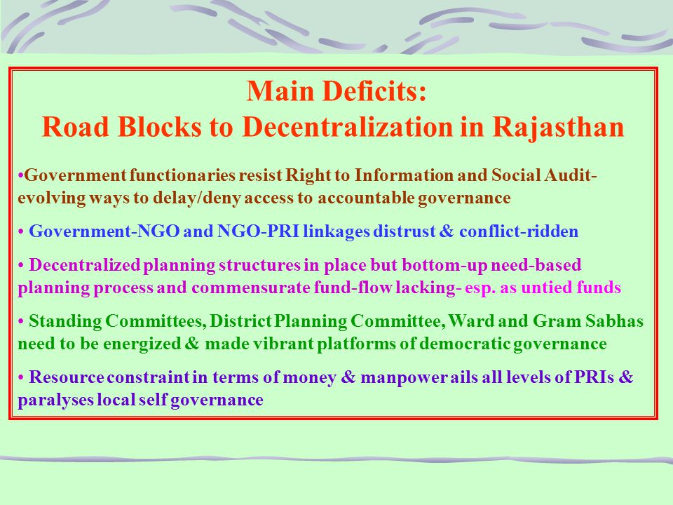 Main Deficits: Road Blocks to Decentralization in Rajasthan Government functionaries resist Right to Information and Social Audit- evolving ways to delay/deny access to accountable governance Government-NGO and NGO-PRI linkages distrust & conflict-ridden Decentralized planning structures in place but bottom-up need-based planning process and commensurate fund-flow lacking- esp.