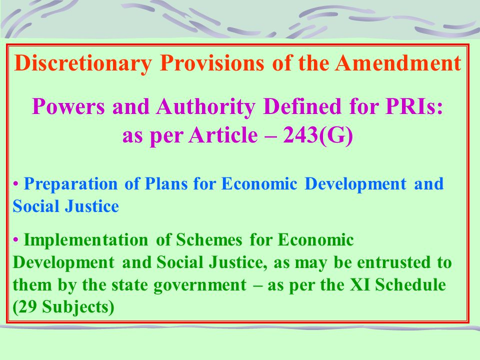 Discretionary Provisions of the Amendment Powers and Authority Defined for PRIs: as per Article – 243(G) Preparation of Plans for Economic Development and Social Justice Implementation of Schemes for Economic Development and Social Justice, as may be entrusted to them by the state government – as per the XI Schedule (29 Subjects)