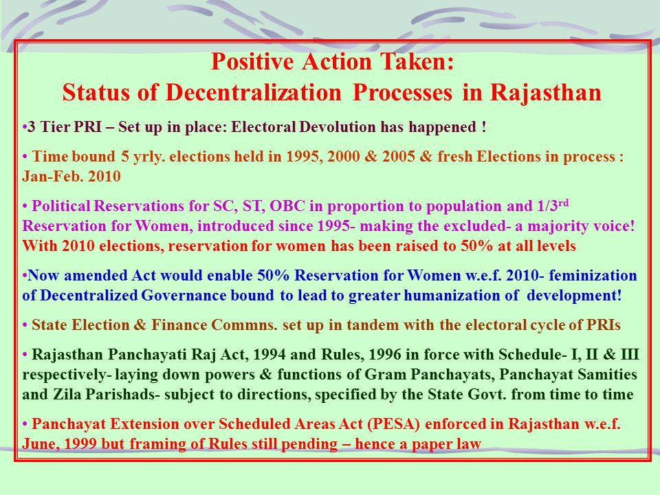 Positive Action Taken: Status of Decentralization Processes in Rajasthan 3 Tier PRI – Set up in place: Electoral Devolution has happened .