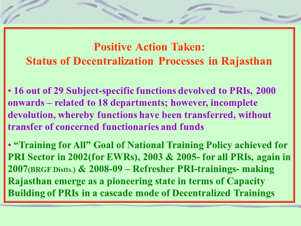 Positive Action Taken: Status of Decentralization Processes in Rajasthan 16 out of 29 Subject-specific functions devolved to PRIs, 2000 onwards – related to 18 departments; however, incomplete devolution, whereby functions have been transferred, without transfer of concerned functionaries and funds Training for All Goal of National Training Policy achieved for PRI Sector in 2002(for EWRs), 2003 & 2005- for all PRIs, again in 2007 (BRGF Distts.) & 2008-09 – Refresher PRI-trainings- making Rajasthan emerge as a pioneering state in terms of Capacity Building of PRIs in a cascade mode of Decentralized Trainings