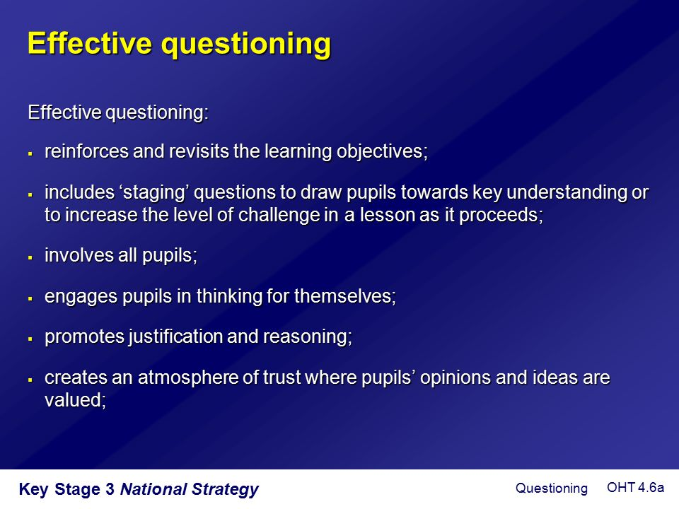 Key Stage 3 National Strategy Effective questioning  reinforces and revisits the learning objectives;  includes 'staging' questions to draw pupils t