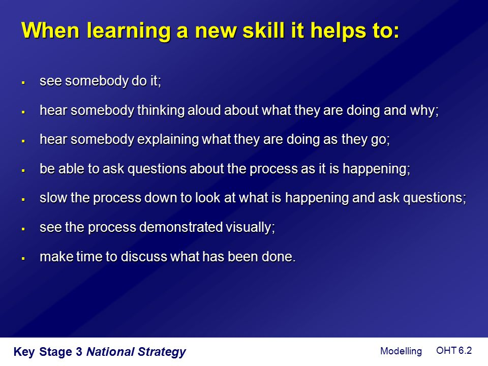 When learning a new skill it helps to:  see somebody do it;  hear somebody thinking aloud about what they are doing and why;  hear somebody explain