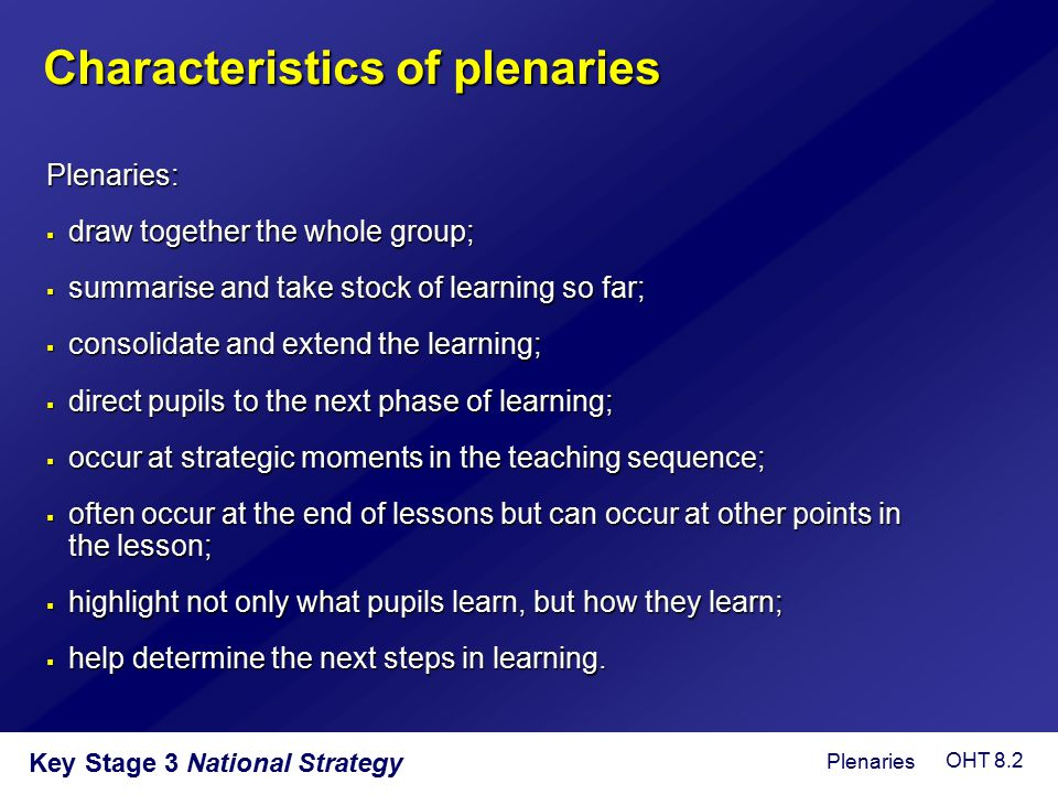 Characteristics of plenaries Plenaries:  draw together the whole group;  summarise and take stock of learning so far;  consolidate and extend the l