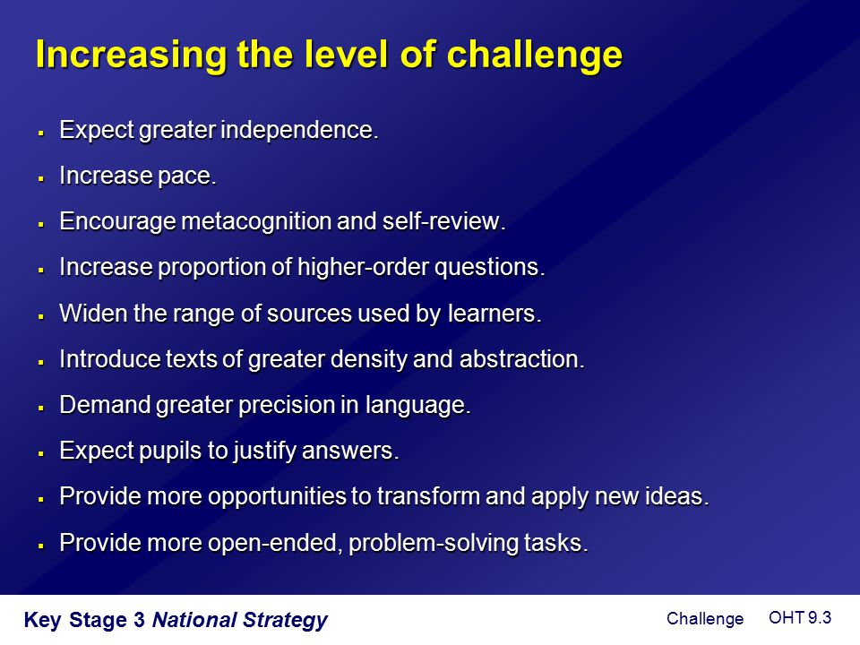 Key Stage 3 National Strategy Increasing the level of challenge  Expect greater independence.  Increase pace.  Encourage metacognition and self-rev
