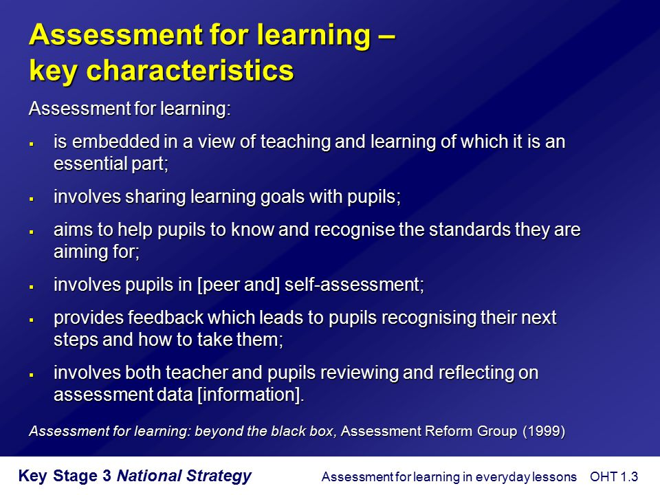 Key Stage 3 National Strategy Assessment for learning – key characteristics Assessment for learning:  is embedded in a view of teaching and learning