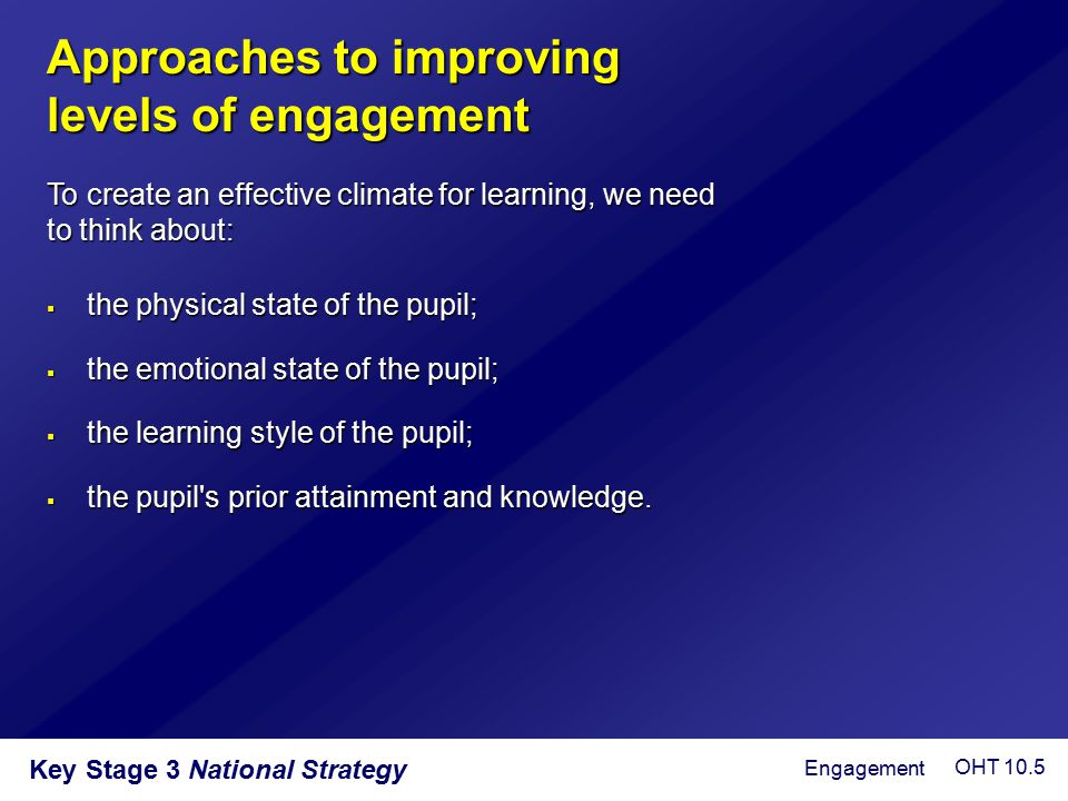 Key Stage 3 National Strategy Approaches to improving levels of engagement  the physical state of the pupil;  the emotional state of the pupil;  th