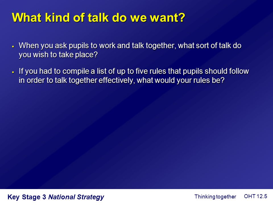 Key Stage 3 National Strategy What kind of talk do we want?  When you ask pupils to work and talk together, what sort of talk do you wish to take pla