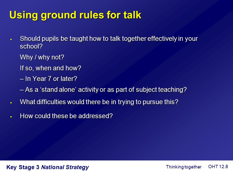 Key Stage 3 National Strategy Using ground rules for talk  Should pupils be taught how to talk together effectively in your school? Why / why not? If