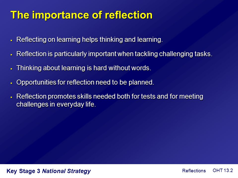 The importance of reflection  Reflecting on learning helps thinking and learning.  Reflection is particularly important when tackling challenging ta