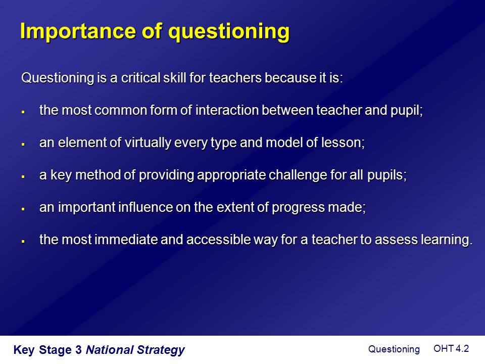 Key Stage 3 National Strategy Purposes of questioning  To interest, engage and challenge pupils  To check on prior knowledge  To stimulate recall and use of existing knowledge and experience in order to create new understanding and meaning  To focus thinking on key concepts and issues  To extend pupils' thinking from the concrete and factual to the analytical and evaluative  To lead pupils through a planned sequence which progressively establishes key understandings  To promote reasoning, problem solving, evaluation and the formulation of hypotheses  To promote pupils' thinking about the way they have learned Questioning OHT 4.3