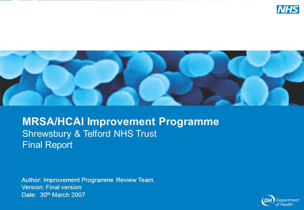 MRSA/HCAI Improvement Programme 1 Author: Improvement Programme Review Team Version: Final version Date: 30 th March 2007 MRSA/HCAI Improvement Programme Shrewsbury & Telford NHS Trust Final Report