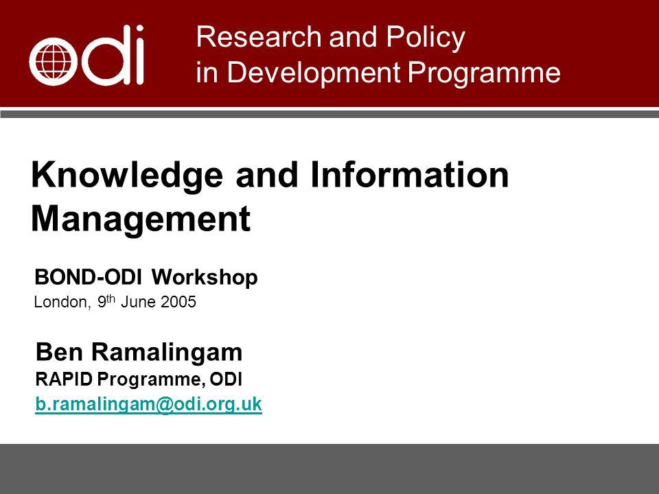 Knowledge and Information Management Ben Ramalingam RAPID Programme, ODI b.ramalingam@odi.org.uk Research and Policy in Development Programme BOND-ODI