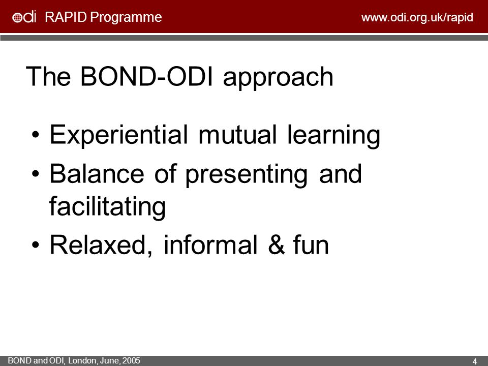 RAPID Programme www.odi.org.uk/rapid BOND and ODI, London, June, 2005 4 The BOND-ODI approach Experiential mutual learning Balance of presenting and f
