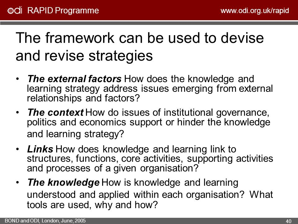 RAPID Programme www.odi.org.uk/rapid BOND and ODI, London, June, 2005 40 The framework can be used to devise and revise strategies The external factor
