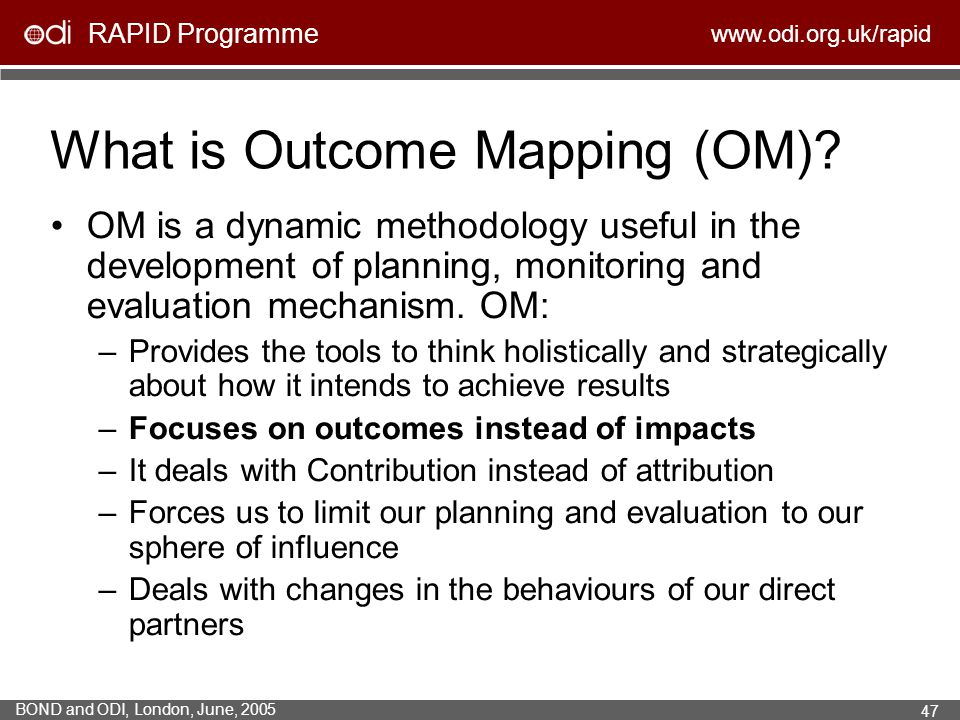 RAPID Programme www.odi.org.uk/rapid BOND and ODI, London, June, 2005 47 What is Outcome Mapping (OM)? OM is a dynamic methodology useful in the devel